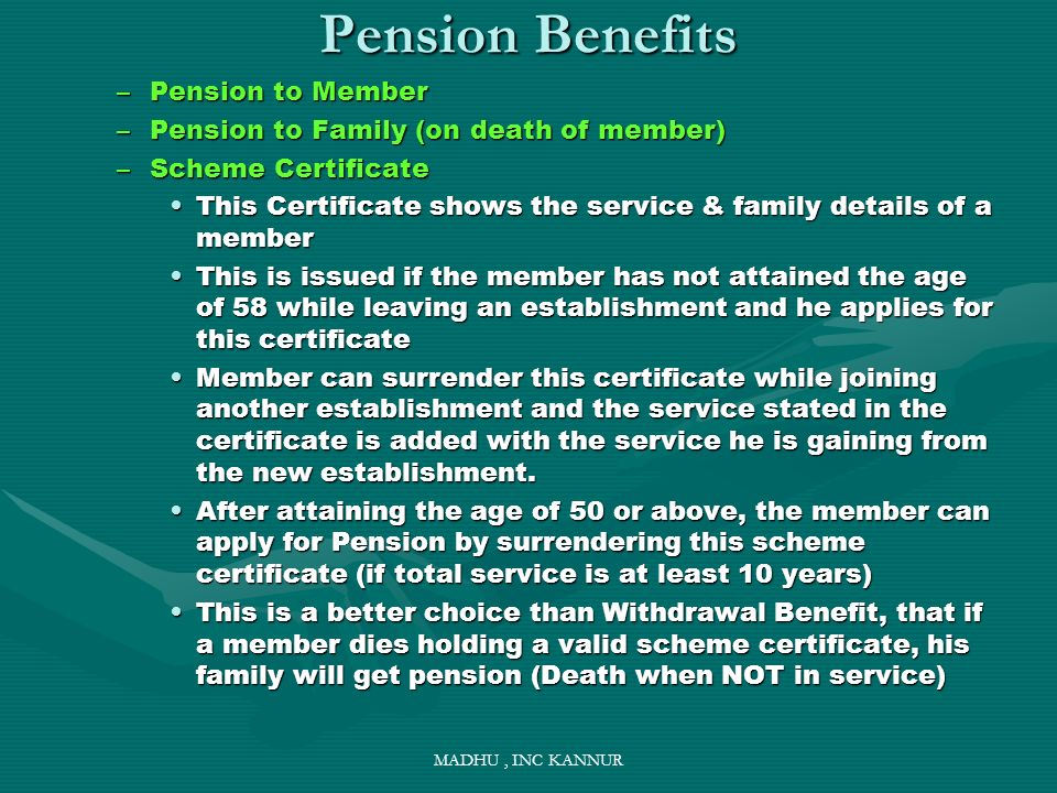 MADHU, INC KANNUR Pension Benefits –Pension to Member –Pension to Family (on death of member) –Scheme Certificate This Certificate shows the service &