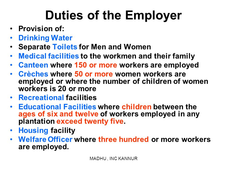 MADHU, INC KANNUR Duties of the Employer Provision of: Drinking Water Separate Toilets for Men and Women Medical facilities to the workmen and their f