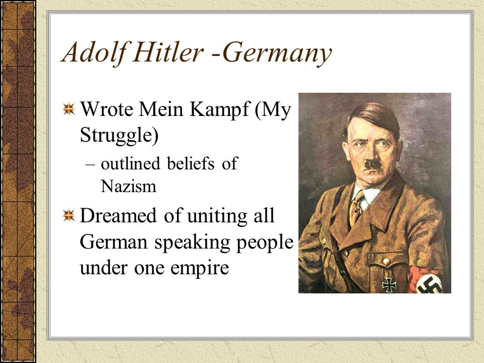 Adolf Hitler -Germany Wrote Mein Kampf (My Struggle) –outlined beliefs of Nazism Dreamed of uniting all German speaking people under one empire