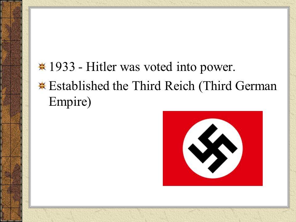 1933 - Hitler was voted into power. Established the Third Reich (Third German Empire)