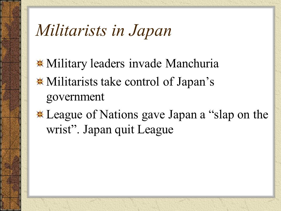Militarists in Japan Military leaders invade Manchuria Militarists take control of Japans government League of Nations gave Japan a slap on the wrist.