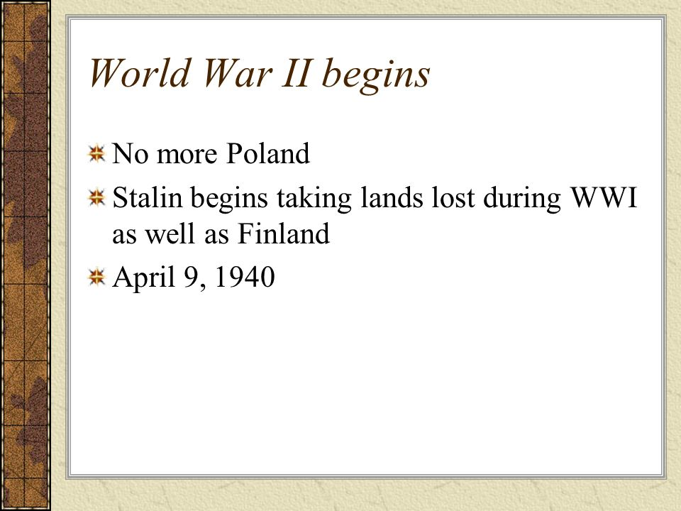 World War II begins No more Poland Stalin begins taking lands lost during WWI as well as Finland April 9, 1940