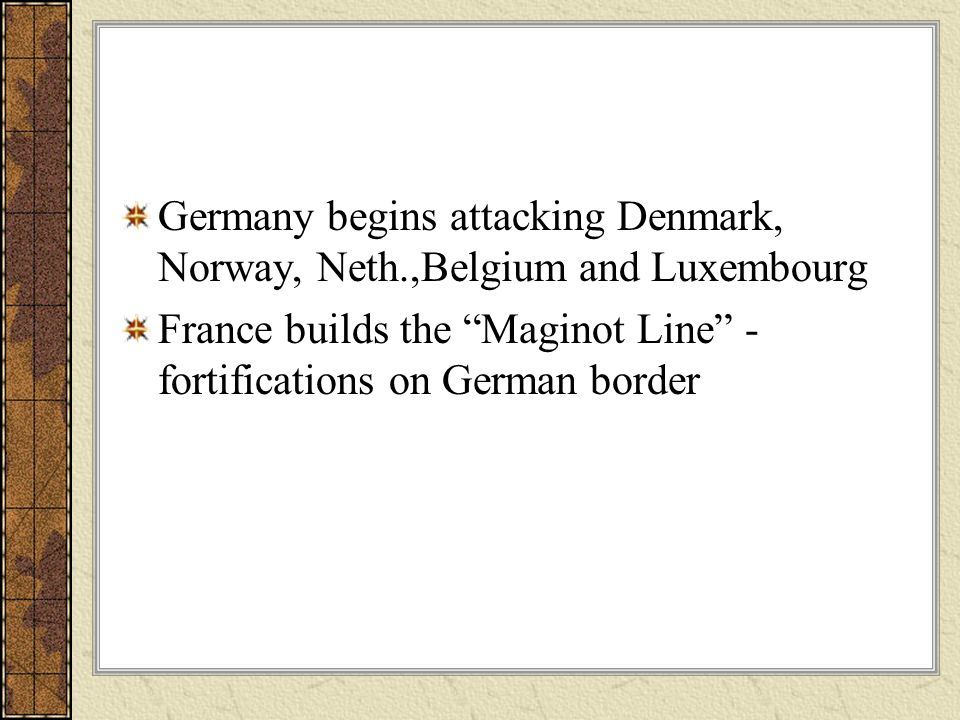 Germany begins attacking Denmark, Norway, Neth.,Belgium and Luxembourg France builds the Maginot Line - fortifications on German border