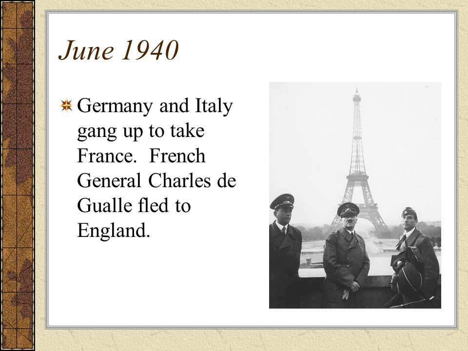 June 1940 Germany and Italy gang up to take France. French General Charles de Gualle fled to England.