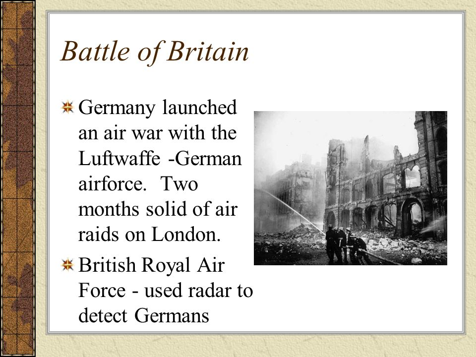 Battle of Britain Germany launched an air war with the Luftwaffe -German airforce. Two months solid of air raids on London. British Royal Air Force -
