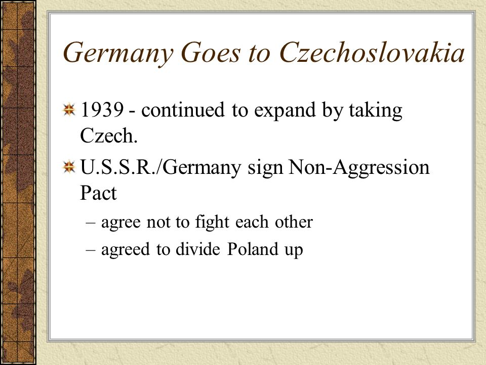 Germany Goes to Czechoslovakia 1939 - continued to expand by taking Czech. U.S.S.R./Germany sign Non-Aggression Pact –agree not to fight each other –a