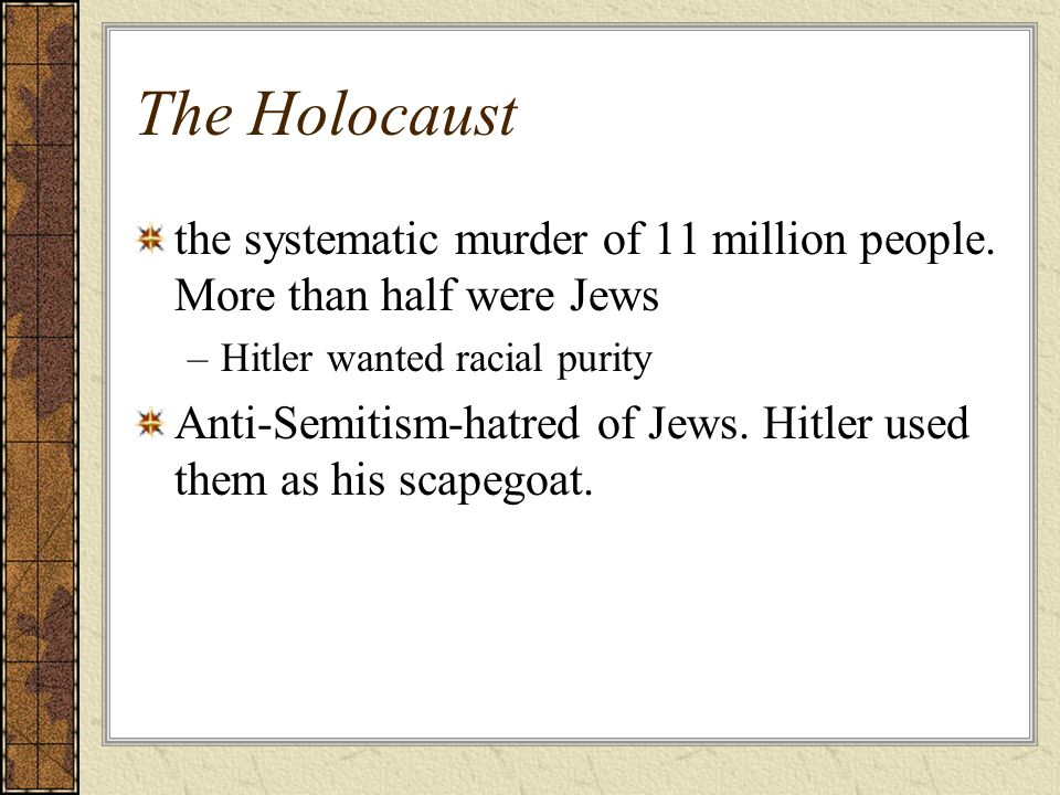 The Holocaust the systematic murder of 11 million people. More than half were Jews –Hitler wanted racial purity Anti-Semitism-hatred of Jews. Hitler u