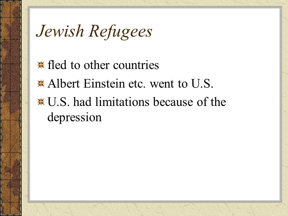Jewish Refugees fled to other countries Albert Einstein etc. went to U.S. U.S. had limitations because of the depression