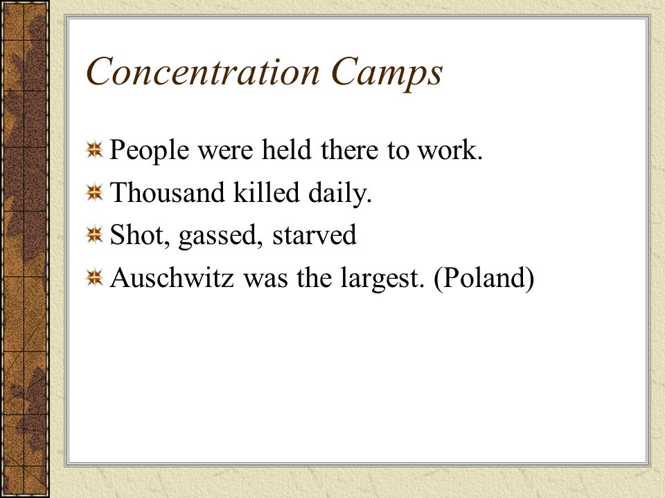 Concentration Camps People were held there to work. Thousand killed daily. Shot, gassed, starved Auschwitz was the largest. (Poland)