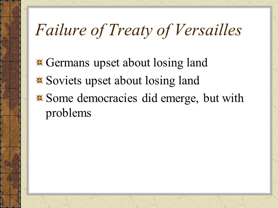 Failure of Treaty of Versailles Germans upset about losing land Soviets upset about losing land Some democracies did emerge, but with problems