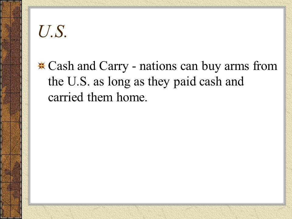 U.S. Cash and Carry - nations can buy arms from the U.S. as long as they paid cash and carried them home.