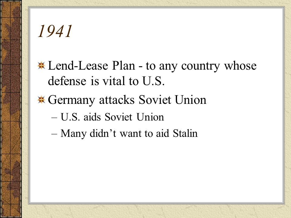 1941 Lend-Lease Plan - to any country whose defense is vital to U.S. Germany attacks Soviet Union –U.S. aids Soviet Union –Many didnt want to aid Stal