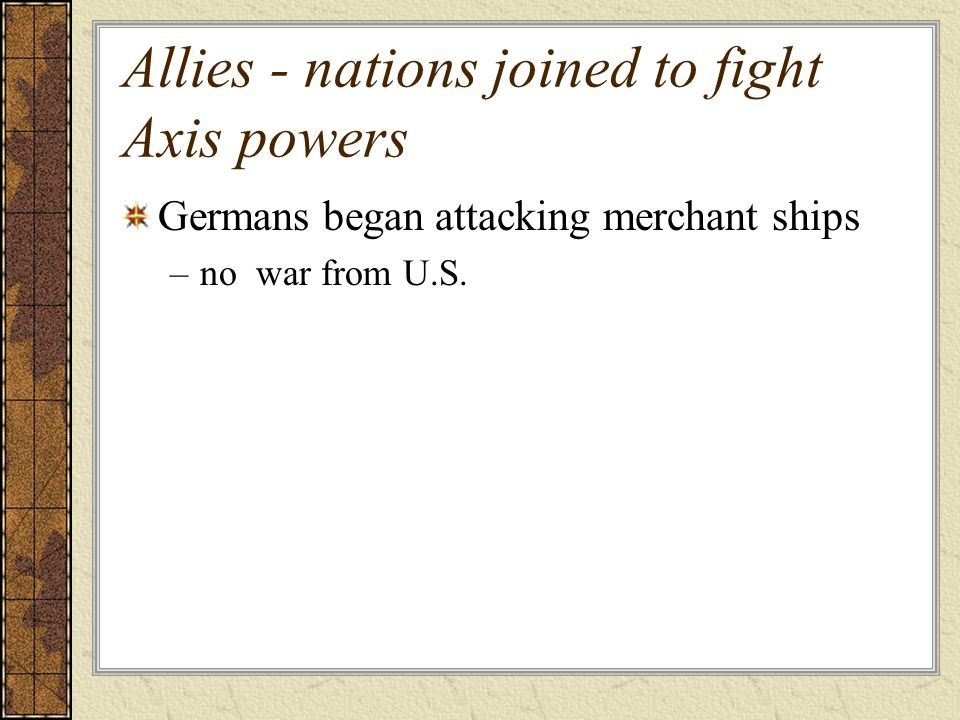 Allies - nations joined to fight Axis powers Germans began attacking merchant ships –no war from U.S.