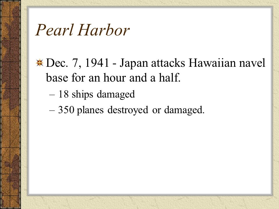 Pearl Harbor Dec. 7, 1941 - Japan attacks Hawaiian navel base for an hour and a half. –18 ships damaged –350 planes destroyed or damaged.