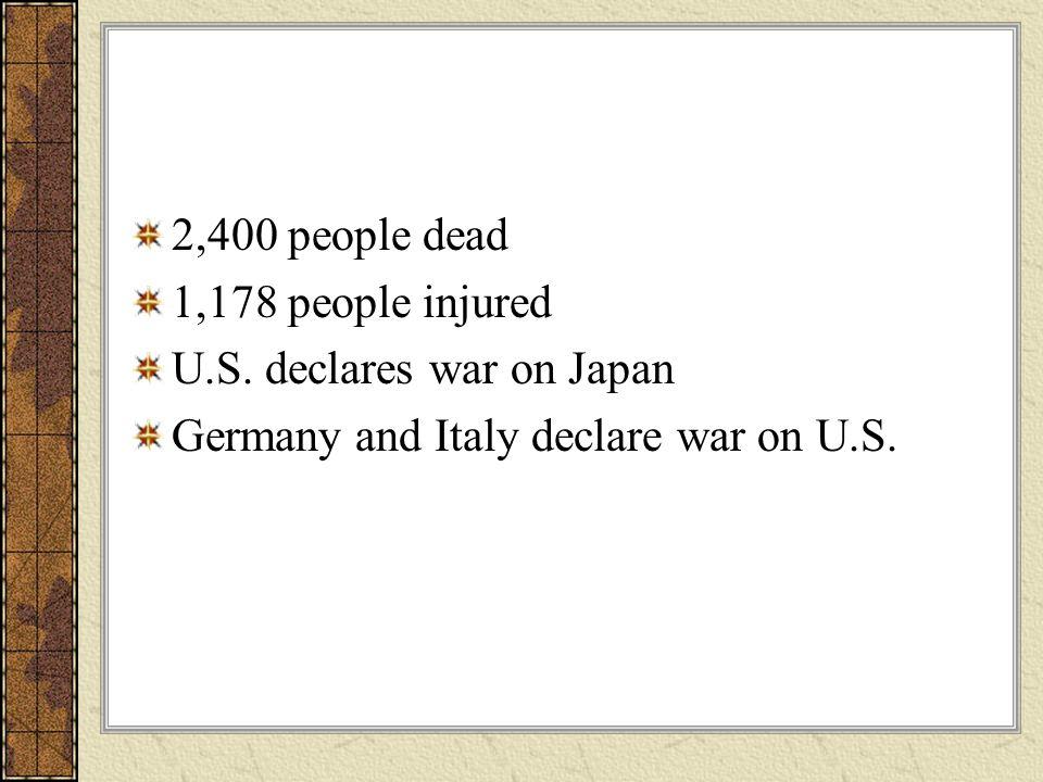 2,400 people dead 1,178 people injured U.S. declares war on Japan Germany and Italy declare war on U.S.