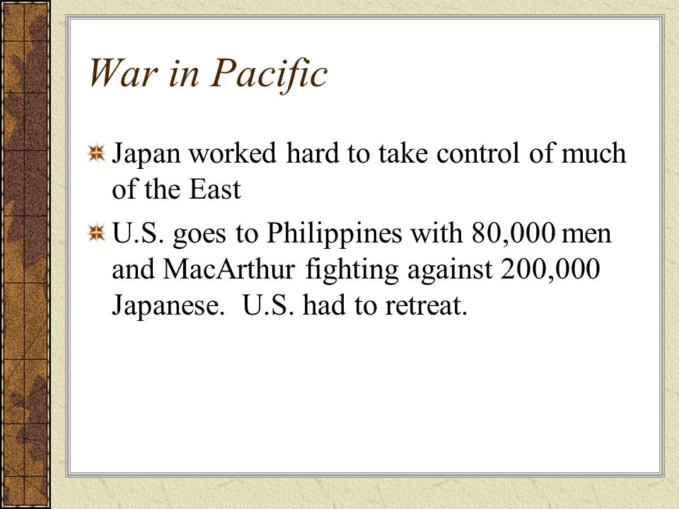 War in Pacific Japan worked hard to take control of much of the East U.S. goes to Philippines with 80,000 men and MacArthur fighting against 200,000 J