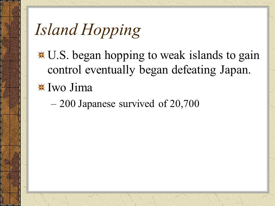 Island Hopping U.S. began hopping to weak islands to gain control eventually began defeating Japan. Iwo Jima –200 Japanese survived of 20,700