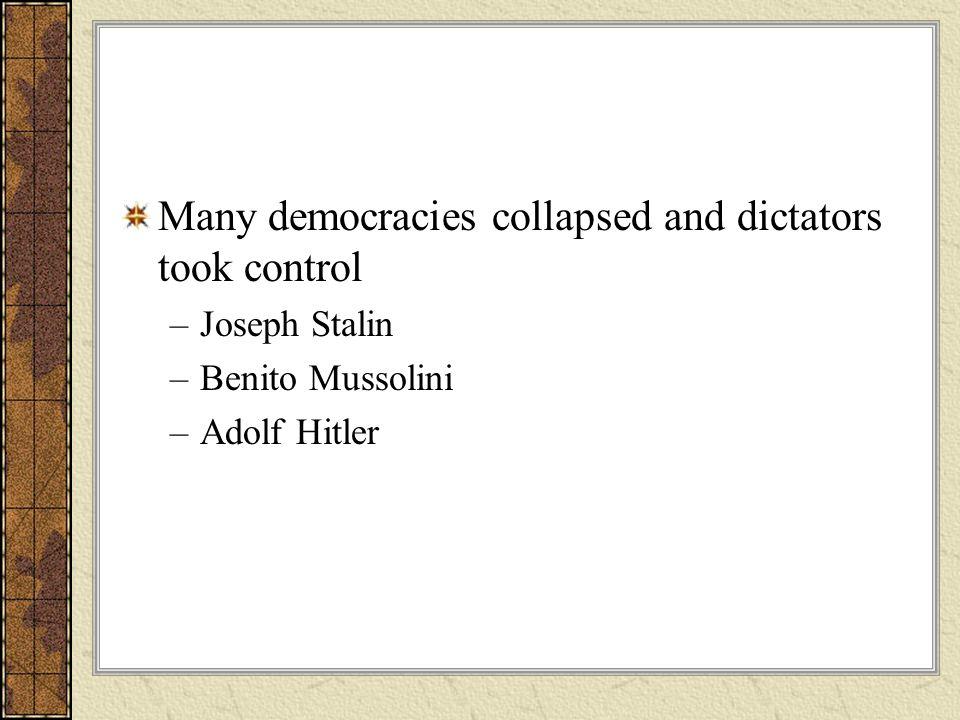 Many democracies collapsed and dictators took control –Joseph Stalin –Benito Mussolini –Adolf Hitler