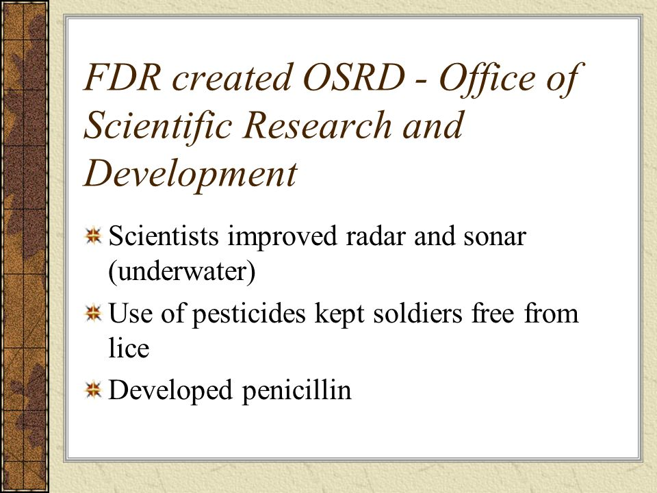 FDR created OSRD - Office of Scientific Research and Development Scientists improved radar and sonar (underwater) Use of pesticides kept soldiers free