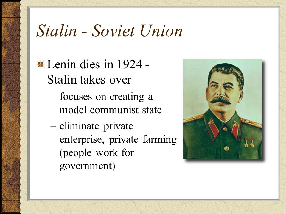 Stalin - Soviet Union Lenin dies in 1924 - Stalin takes over –focuses on creating a model communist state –eliminate private enterprise, private farmi