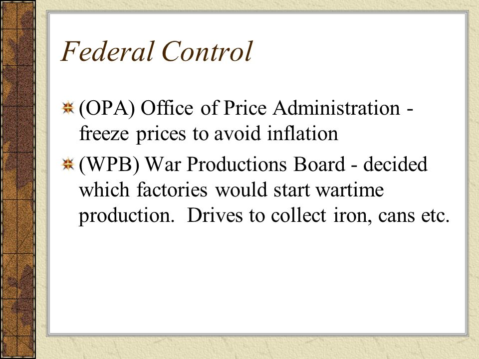 Federal Control (OPA) Office of Price Administration - freeze prices to avoid inflation (WPB) War Productions Board - decided which factories would st
