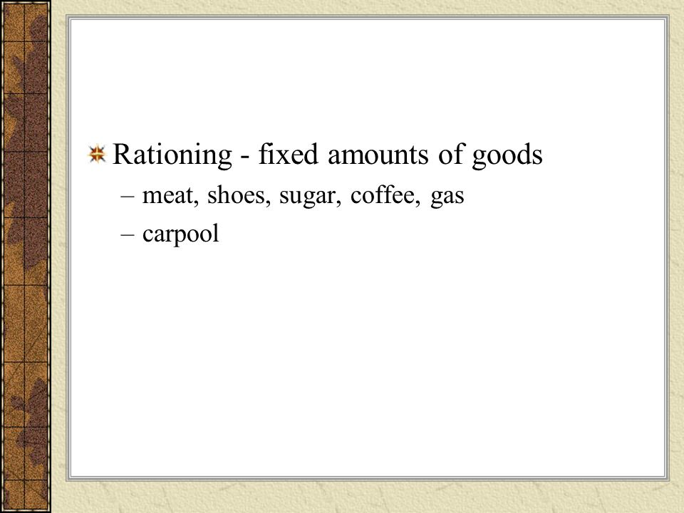 Rationing - fixed amounts of goods –meat, shoes, sugar, coffee, gas –carpool