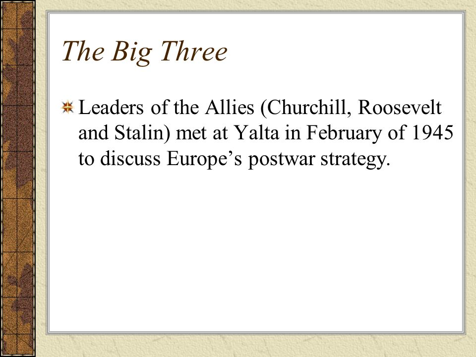 The Big Three Leaders of the Allies (Churchill, Roosevelt and Stalin) met at Yalta in February of 1945 to discuss Europes postwar strategy.