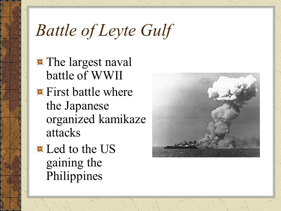Battle of Leyte Gulf The largest naval battle of WWII First battle where the Japanese organized kamikaze attacks Led to the US gaining the Philippines