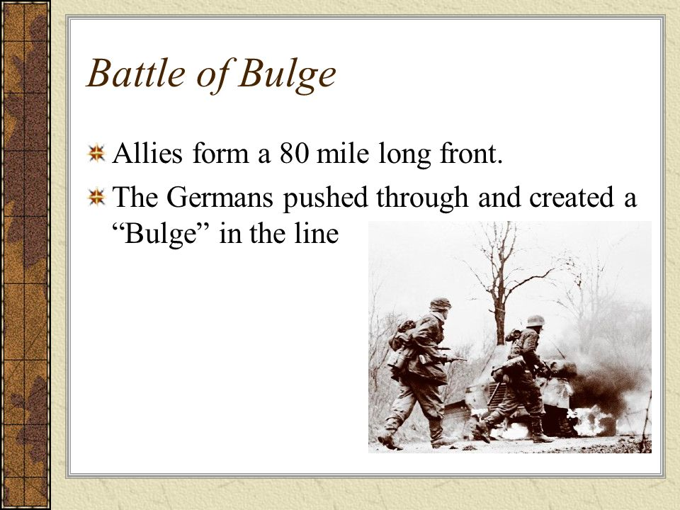 Battle of Bulge Allies form a 80 mile long front. The Germans pushed through and created a Bulge in the line