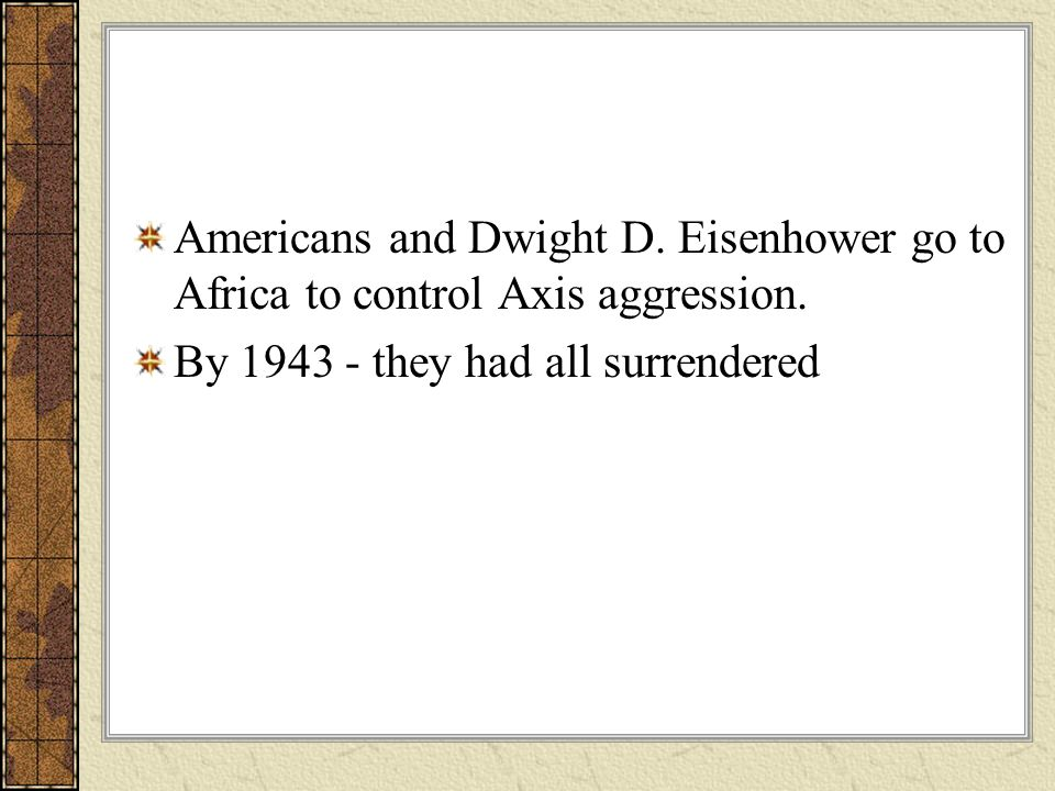 Americans and Dwight D. Eisenhower go to Africa to control Axis aggression. By 1943 - they had all surrendered