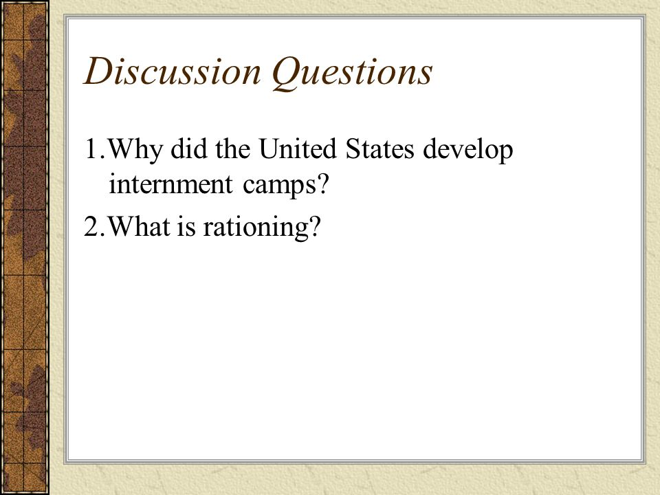 Discussion Questions 1.Why did the United States develop internment camps? 2.What is rationing?
