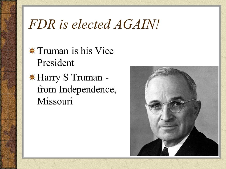 FDR is elected AGAIN! Truman is his Vice President Harry S Truman - from Independence, Missouri
