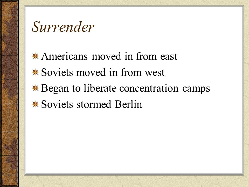 Surrender Americans moved in from east Soviets moved in from west Began to liberate concentration camps Soviets stormed Berlin
