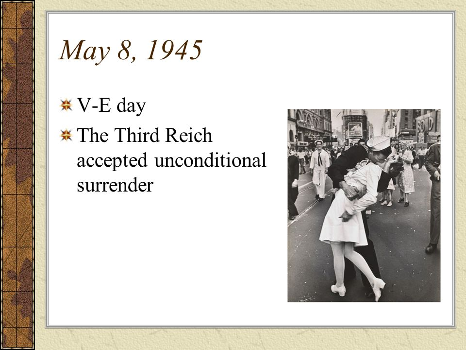 May 8, 1945 V-E day The Third Reich accepted unconditional surrender