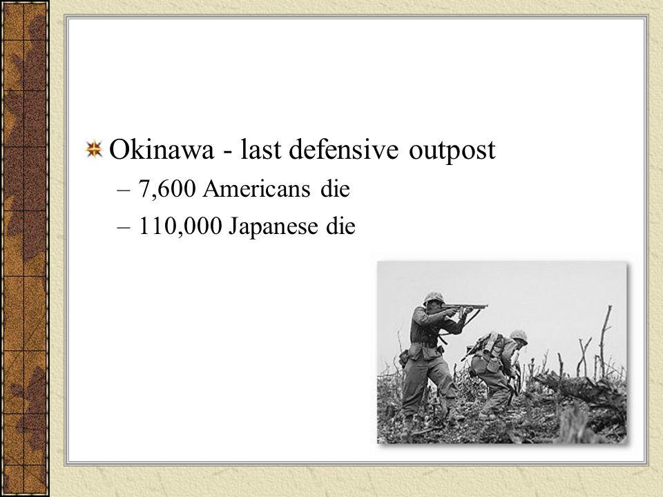 Okinawa - last defensive outpost –7,600 Americans die –110,000 Japanese die