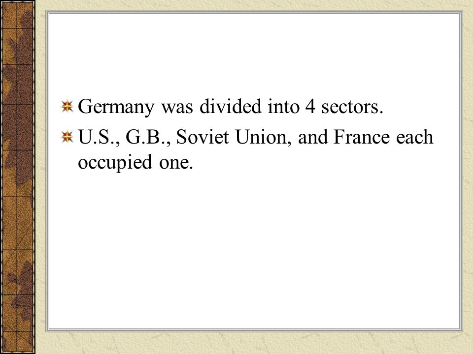 Germany was divided into 4 sectors. U.S., G.B., Soviet Union, and France each occupied one.