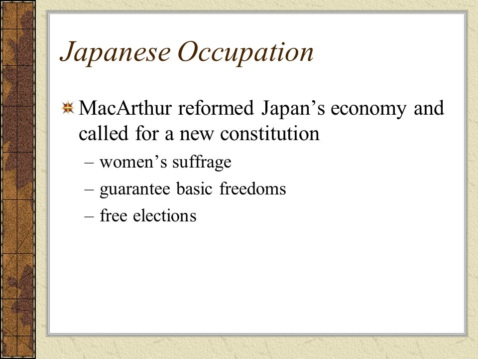 Japanese Occupation MacArthur reformed Japans economy and called for a new constitution –womens suffrage –guarantee basic freedoms –free elections