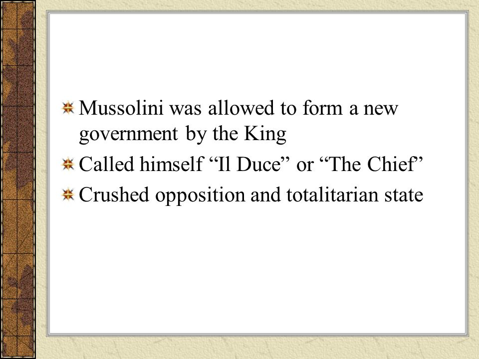 Mussolini was allowed to form a new government by the King Called himself Il Duce or The Chief Crushed opposition and totalitarian state