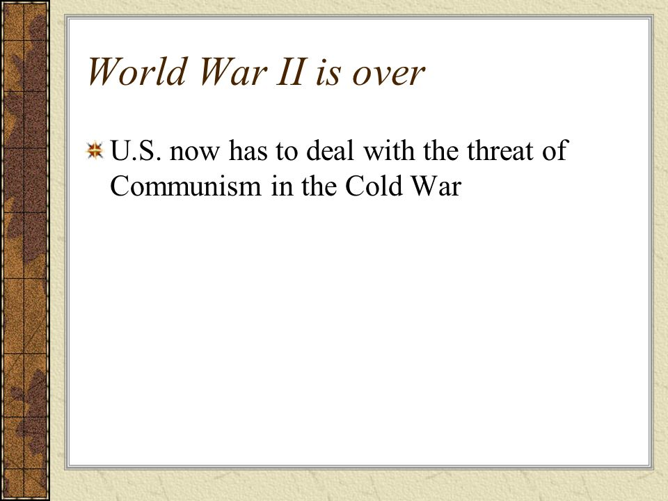 World War II is over U.S. now has to deal with the threat of Communism in the Cold War