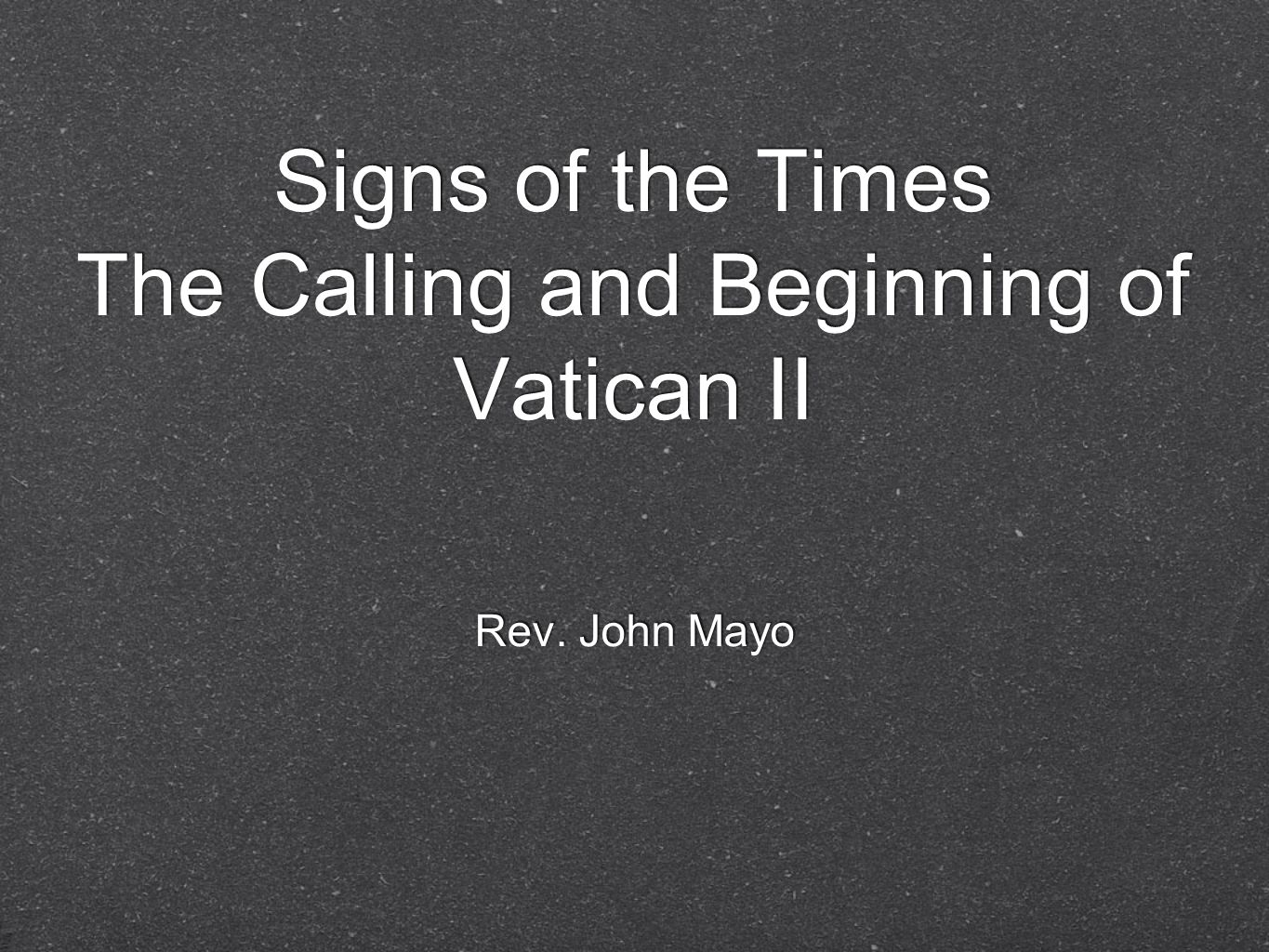 Signs of the Times The Calling and Beginning of Vatican II Rev. John Mayo