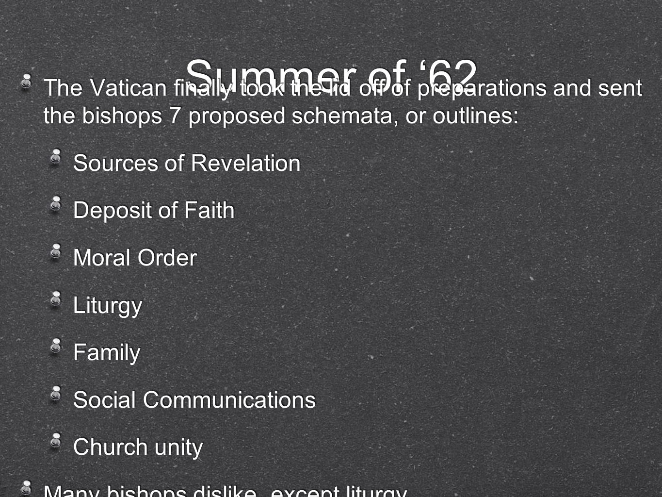 Summer of 62 The Vatican finally took the lid off of preparations and sent the bishops 7 proposed schemata, or outlines: Sources of Revelation Deposit