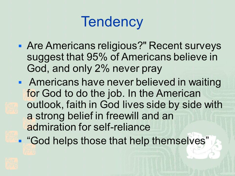 Tendency Are Americans religious Recent surveys suggest that 95% of Americans believe in God, and only 2% never pray Americans have never believed in waiting for God to do the job.