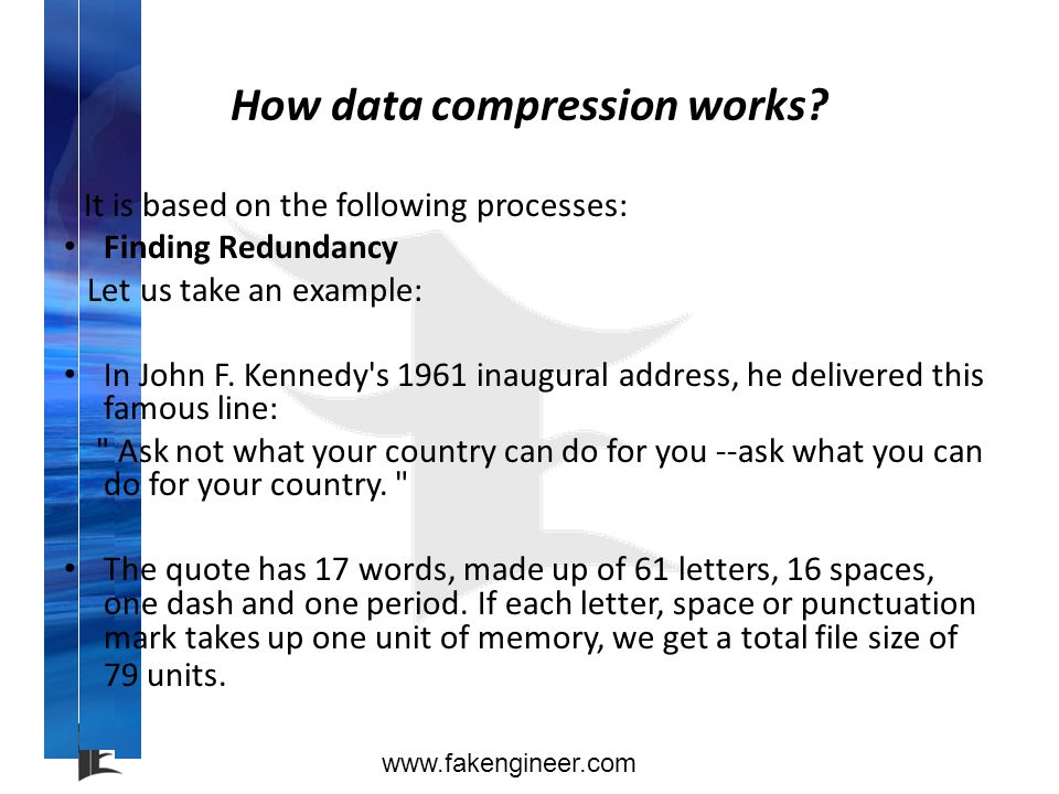 www.fakengineer.com How data compression works? It is based on the following processes: Finding Redundancy Let us take an example: In John F. Kennedy'