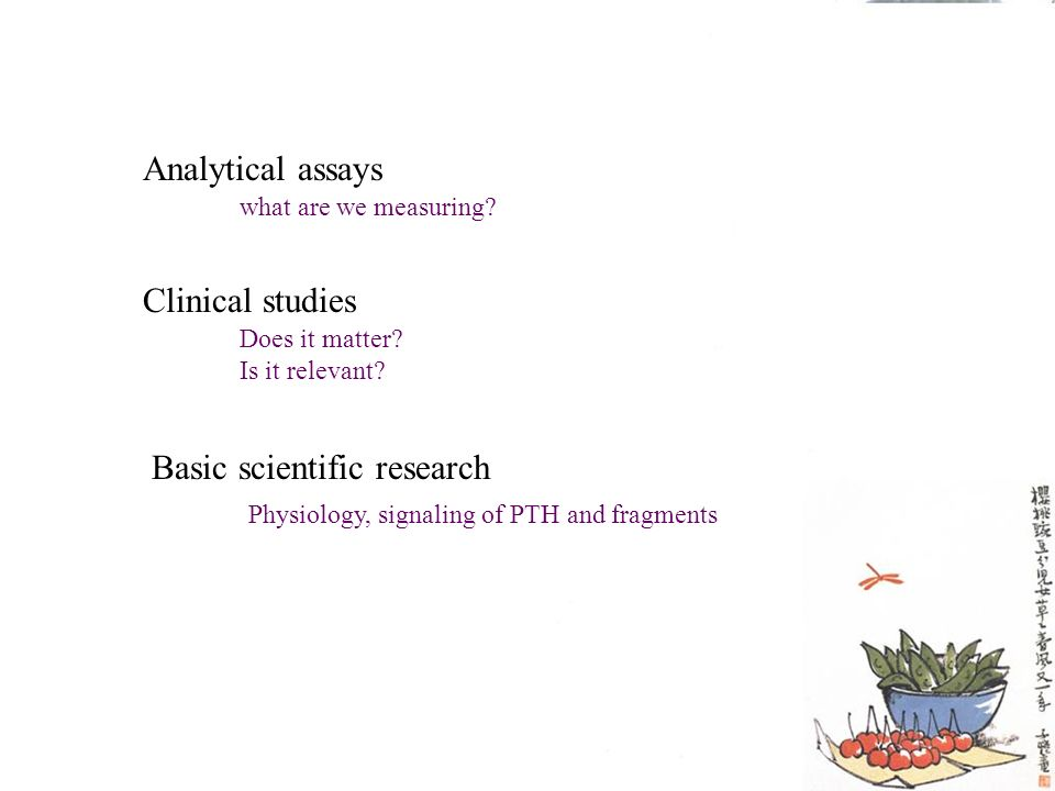 Analytical assays Clinical studies Basic scientific research what are we measuring? Does it matter? Is it relevant? Physiology, signaling of PTH and f