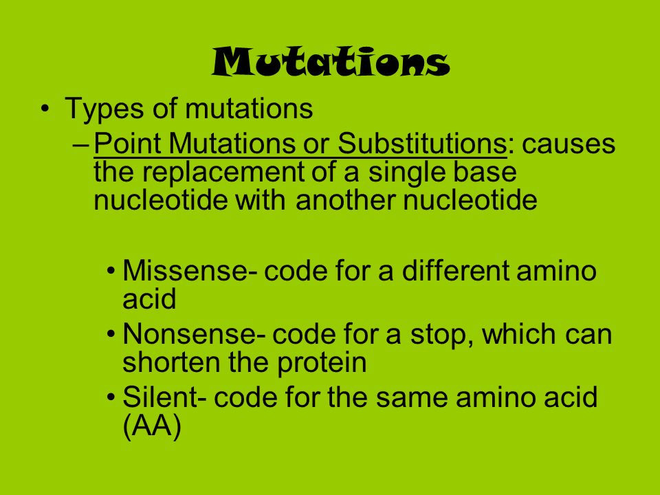Mutations Types of mutations –Point Mutations or Substitutions: causes the replacement of a single base nucleotide with another nucleotide Missense- c
