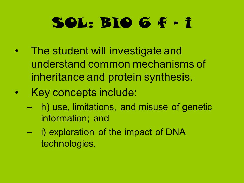SOL: BIO 6 f - i The student will investigate and understand common mechanisms of inheritance and protein synthesis. Key concepts include: –h) use, li