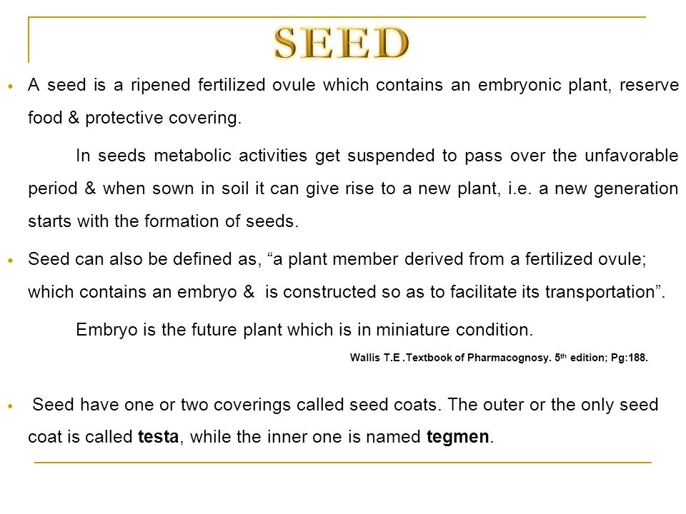 A seed is a ripened fertilized ovule which contains an embryonic plant, reserve food & protective covering. In seeds metabolic activities get suspende
