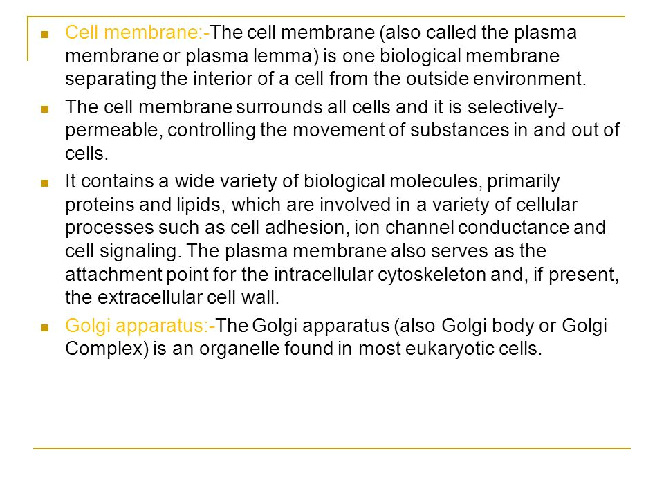 Cell membrane:-The cell membrane (also called the plasma membrane or plasma lemma) is one biological membrane separating the interior of a cell from t