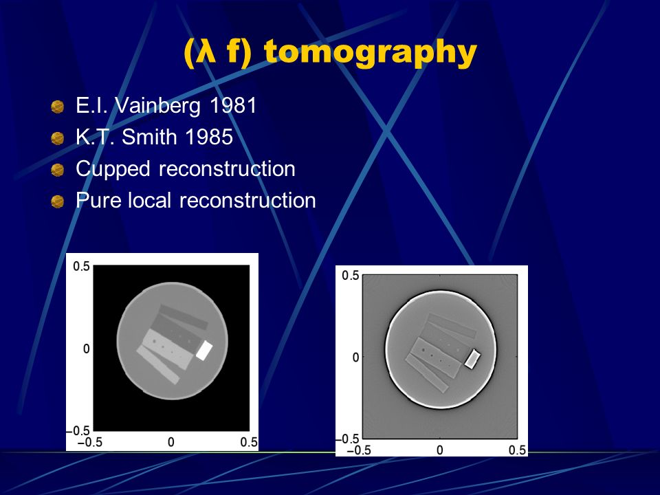 (λ f) tomography E.I. Vainberg 1981 K.T. Smith 1985 Cupped reconstruction Pure local reconstruction