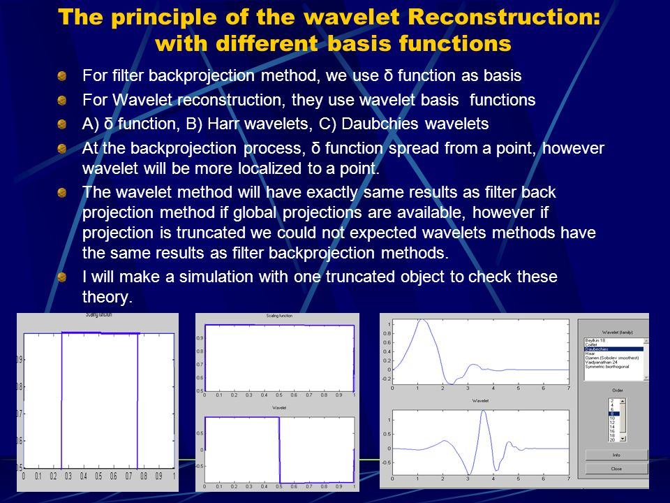 The principle of the wavelet Reconstruction: with different basis functions For filter backprojection method, we use δ function as basis For Wavelet reconstruction, they use wavelet basis functions A) δ function, B) Harr wavelets, C) Daubchies wavelets At the backprojection process, δ function spread from a point, however wavelet will be more localized to a point.